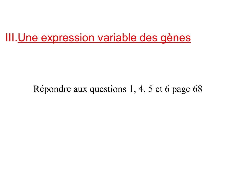 III.Une expression variable des gènes Répondre aux questions 1, 4, 5 et 6 page 68