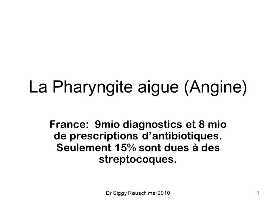 La Pharyngite aigue (Angine) France: 9mio diagnostics et 8 mio de prescriptions d'antibiotiques. Seulement 15% sont dues à des streptocoques. 1Dr Sigg
