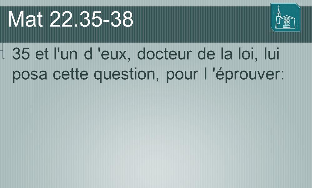 Mat 22.35-38 35 et l'un d 'eux, docteur de la loi, lui posa cette question, pour l 'éprouver: