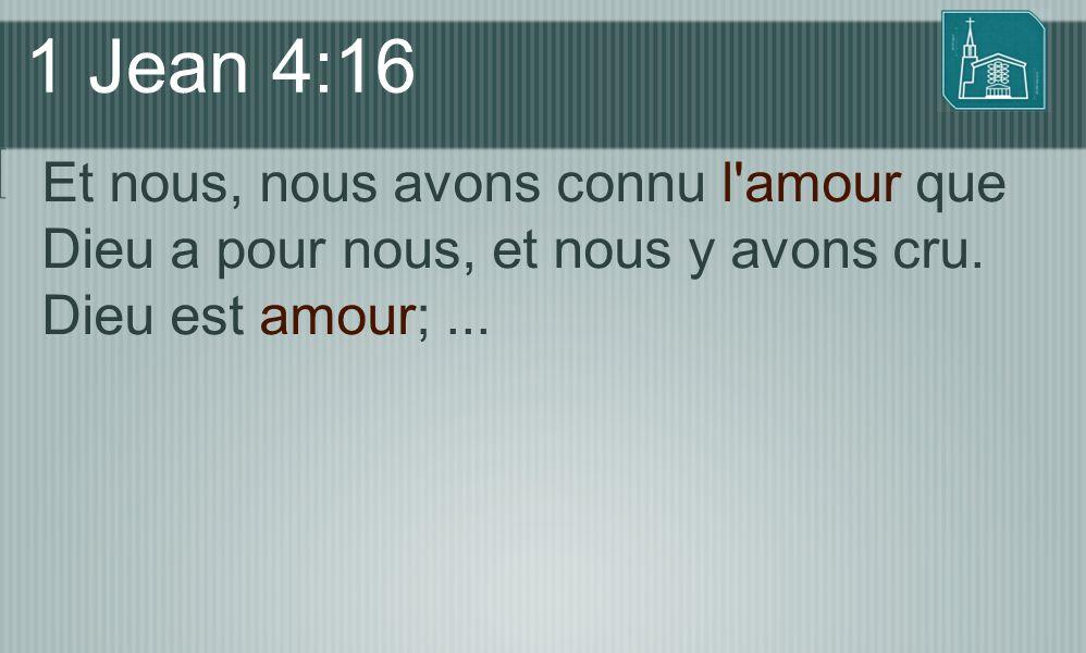 1 Jean 4:16 Et nous, nous avons connu l'amour que Dieu a pour nous, et nous y avons cru. Dieu est amour;...