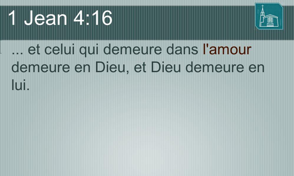 1 Jean 4:16... et celui qui demeure dans l'amour demeure en Dieu, et Dieu demeure en lui.