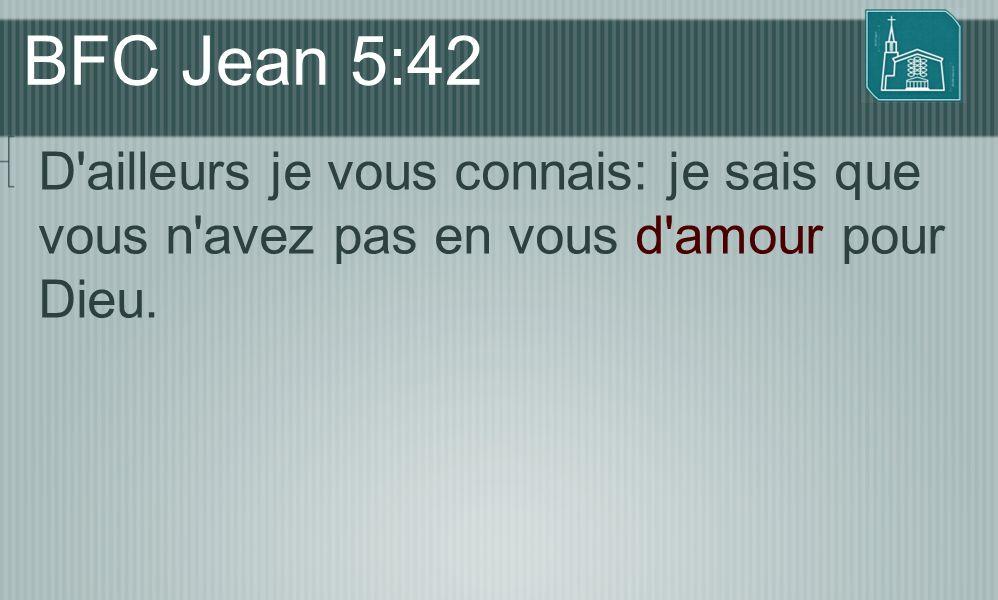BFC Jean 5:42 D'ailleurs je vous connais: je sais que vous n'avez pas en vous d'amour pour Dieu.
