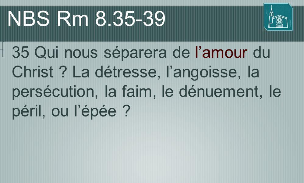 NBS Rm 8.35-39 35 Qui nous séparera de l'amour du Christ ? La détresse, l'angoisse, la persécution, la faim, le dénuement, le péril, ou l'épée ?