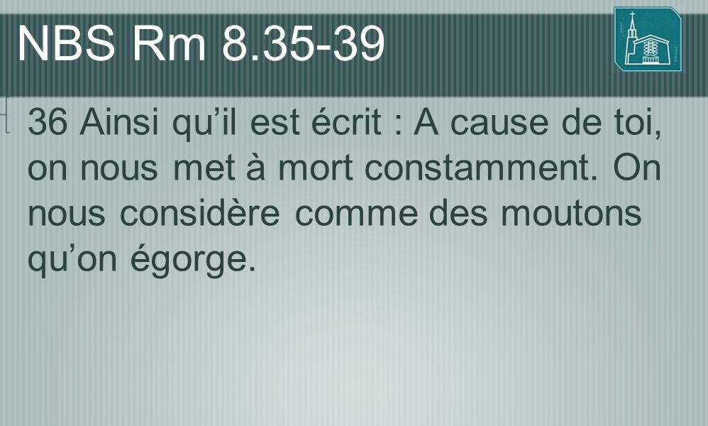 NBS Rm 8.35-39 36 Ainsi qu'il est écrit : A cause de toi, on nous met à mort constamment. On nous considère comme des moutons qu'on égorge.