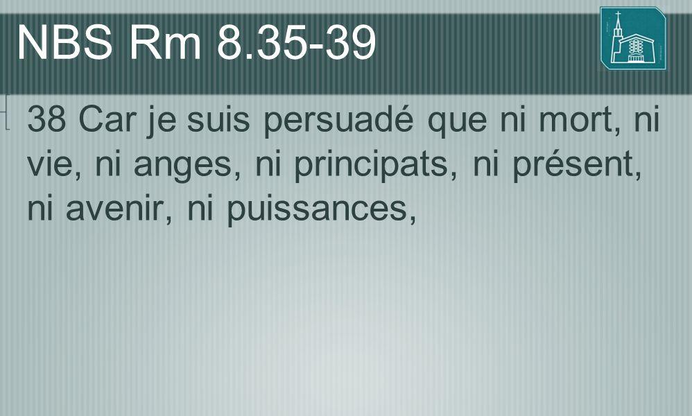 NBS Rm 8.35-39 38 Car je suis persuadé que ni mort, ni vie, ni anges, ni principats, ni présent, ni avenir, ni puissances,