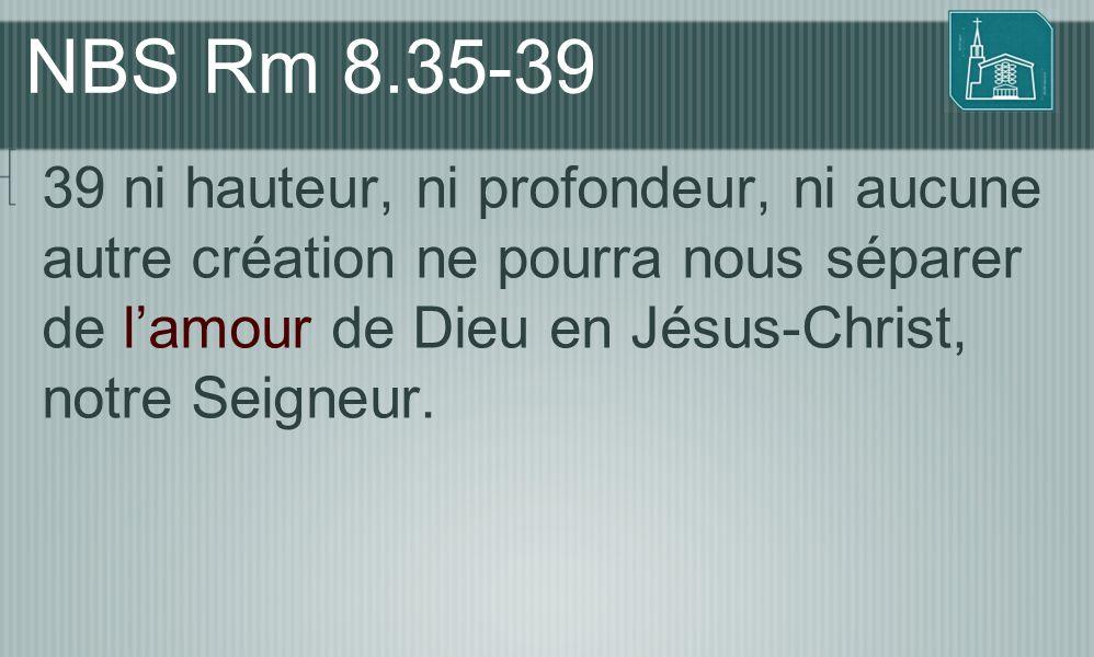 NBS Rm 8.35-39 39 ni hauteur, ni profondeur, ni aucune autre création ne pourra nous séparer de l'amour de Dieu en Jésus-Christ, notre Seigneur.