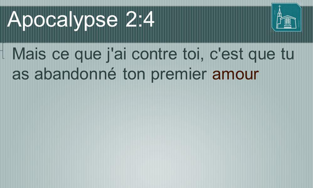 Apocalypse 2:4 Mais ce que j'ai contre toi, c'est que tu as abandonné ton premier amour