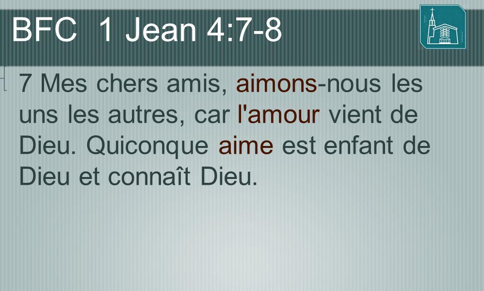 BFC 1 Jean 4:7-8 7 Mes chers amis, aimons-nous les uns les autres, car l'amour vient de Dieu. Quiconque aime est enfant de Dieu et connaît Dieu.