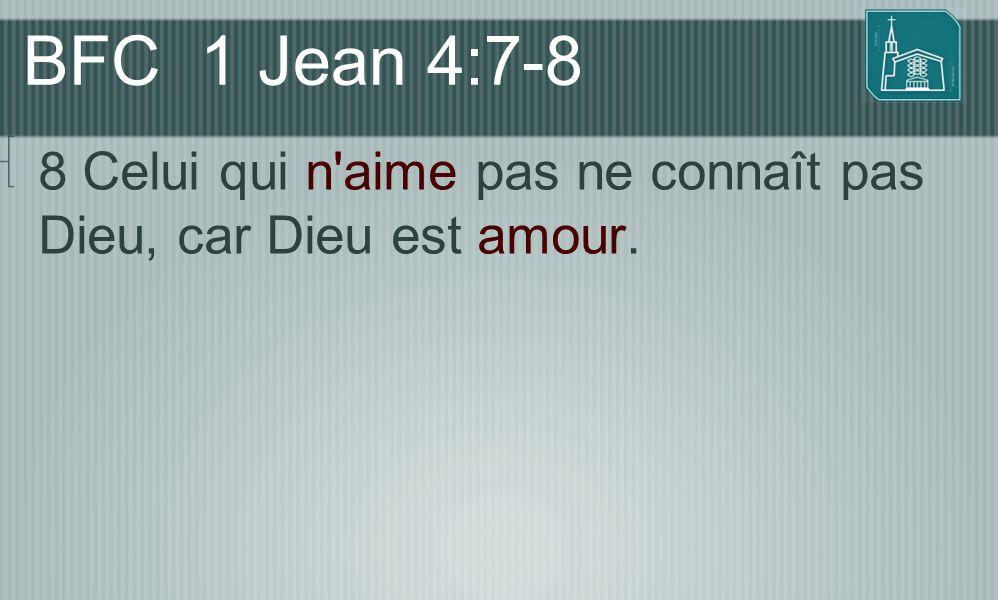BFC 1 Jean 4:7-8 8 Celui qui n'aime pas ne connaît pas Dieu, car Dieu est amour.