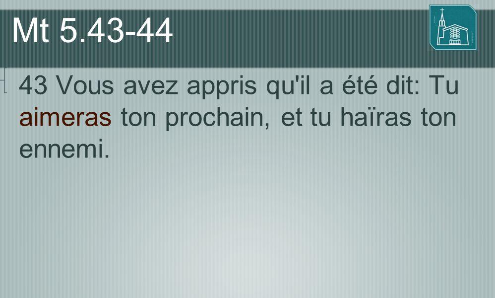 Mt 5.43-44 43 Vous avez appris qu'il a été dit: Tu aimeras ton prochain, et tu haïras ton ennemi.