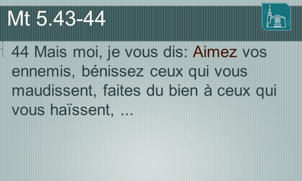 Mt 5.43-44 44 Mais moi, je vous dis: Aimez vos ennemis, bénissez ceux qui vous maudissent, faites du bien à ceux qui vous haïssent,...
