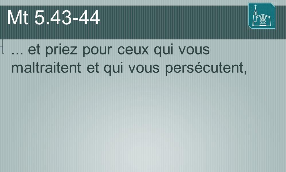 Mt 5.43-44... et priez pour ceux qui vous maltraitent et qui vous persécutent,