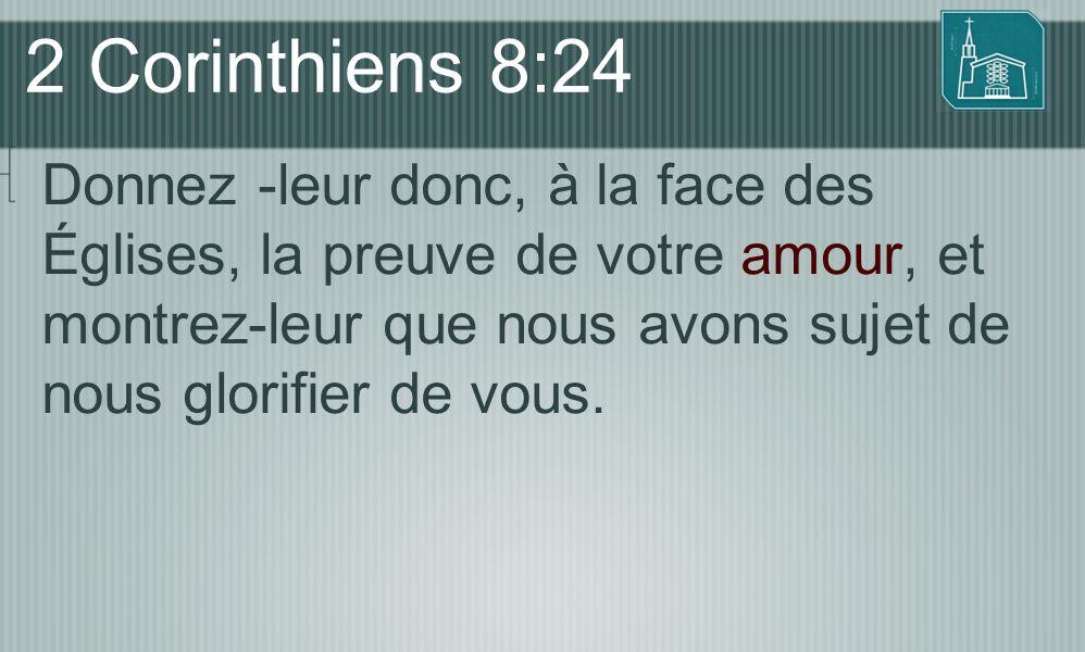 2 Corinthiens 8:24 Donnez -leur donc, à la face des Églises, la preuve de votre amour, et montrez-leur que nous avons sujet de nous glorifier de vous.