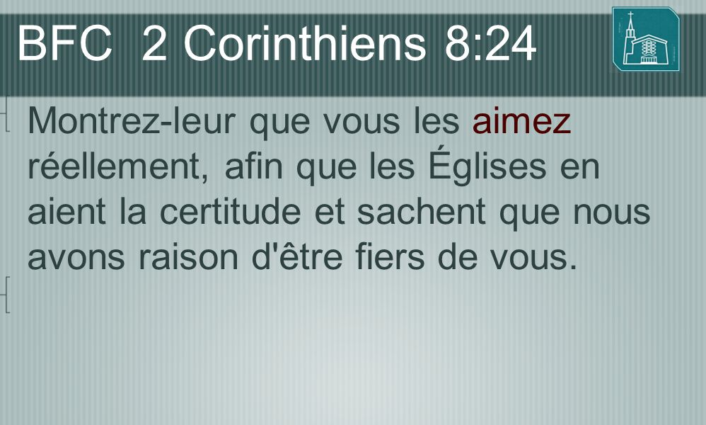 BFC 2 Corinthiens 8:24 Montrez-leur que vous les aimez réellement, afin que les Églises en aient la certitude et sachent que nous avons raison d'être