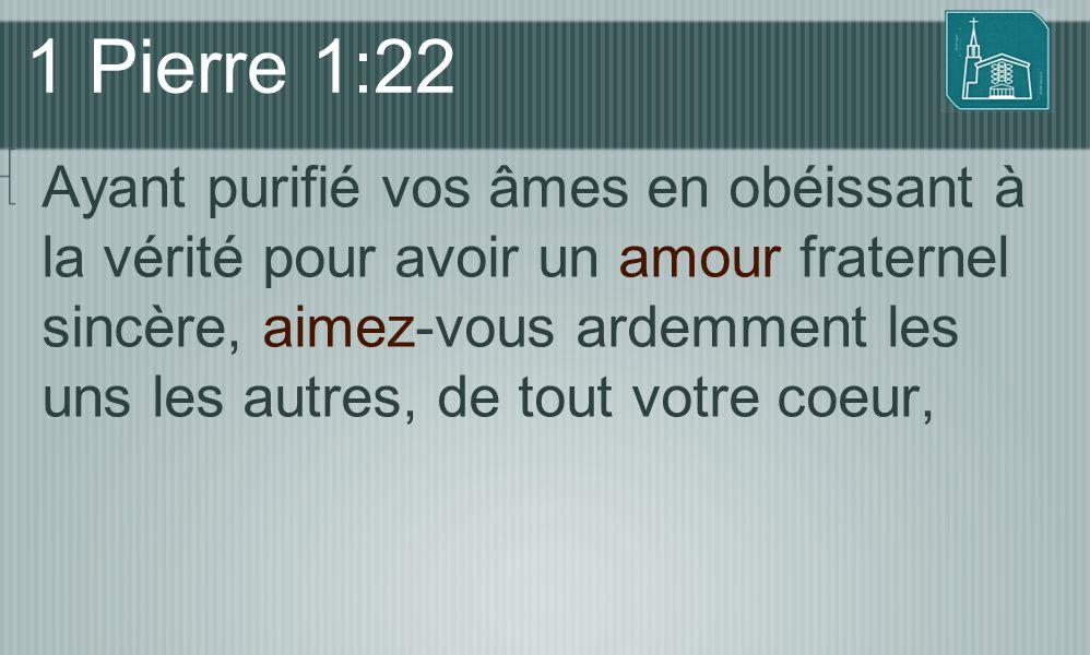 1 Pierre 1:22 Ayant purifié vos âmes en obéissant à la vérité pour avoir un amour fraternel sincère, aimez-vous ardemment les uns les autres, de tout