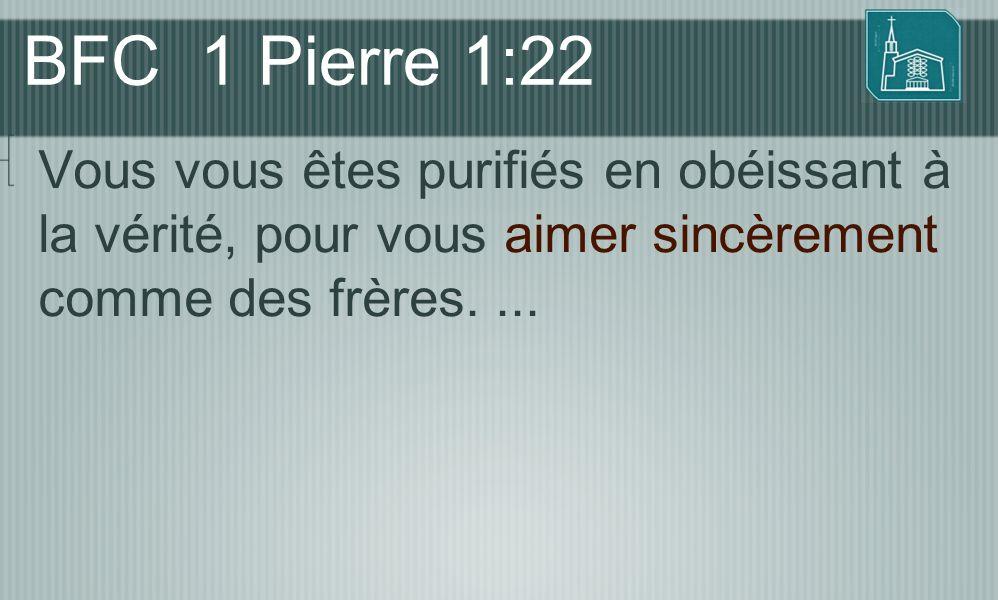 BFC 1 Pierre 1:22 Vous vous êtes purifiés en obéissant à la vérité, pour vous aimer sincèrement comme des frères....