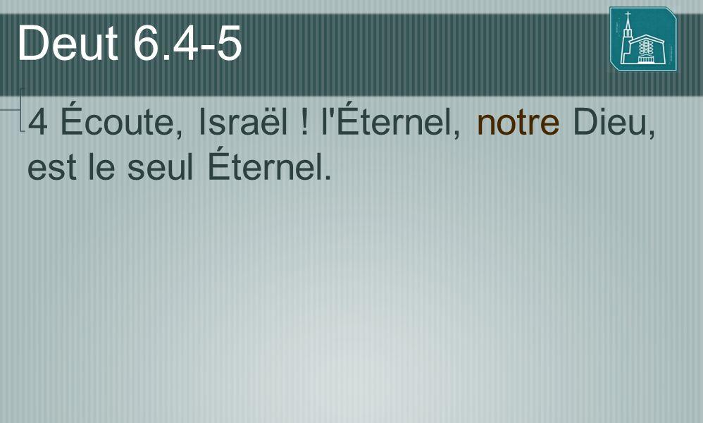 Deut 6.4-5 4 Écoute, Israël ! l'Éternel, notre Dieu, est le seul Éternel.