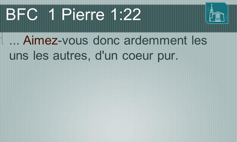BFC 1 Pierre 1:22... Aimez-vous donc ardemment les uns les autres, d'un coeur pur.