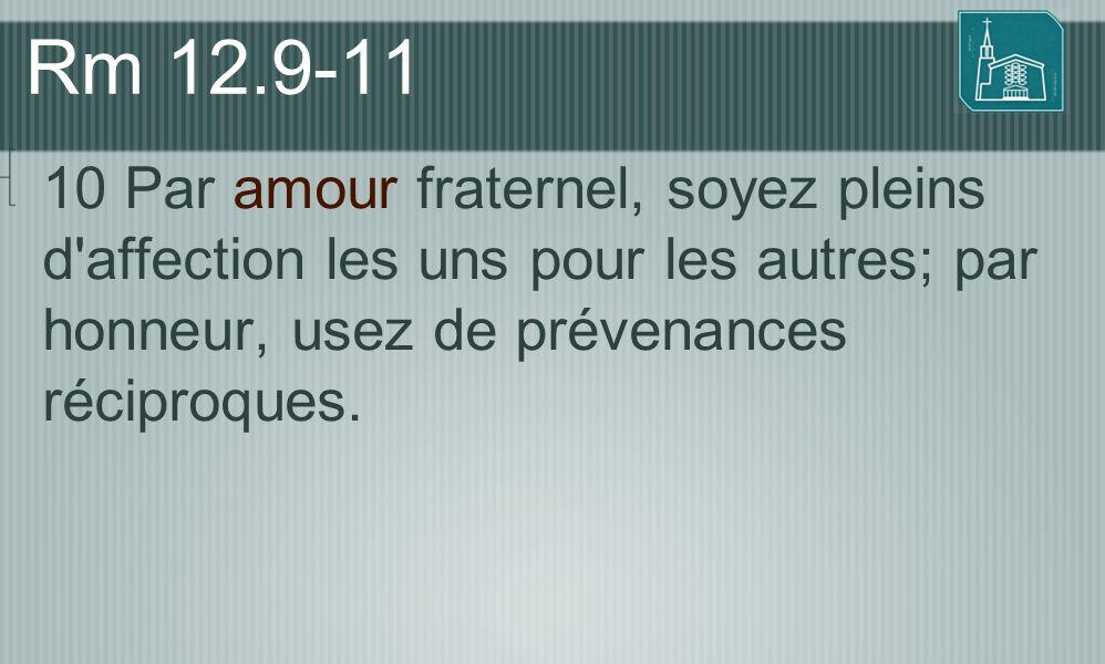 Rm 12.9-11 10 Par amour fraternel, soyez pleins d'affection les uns pour les autres; par honneur, usez de prévenances réciproques.