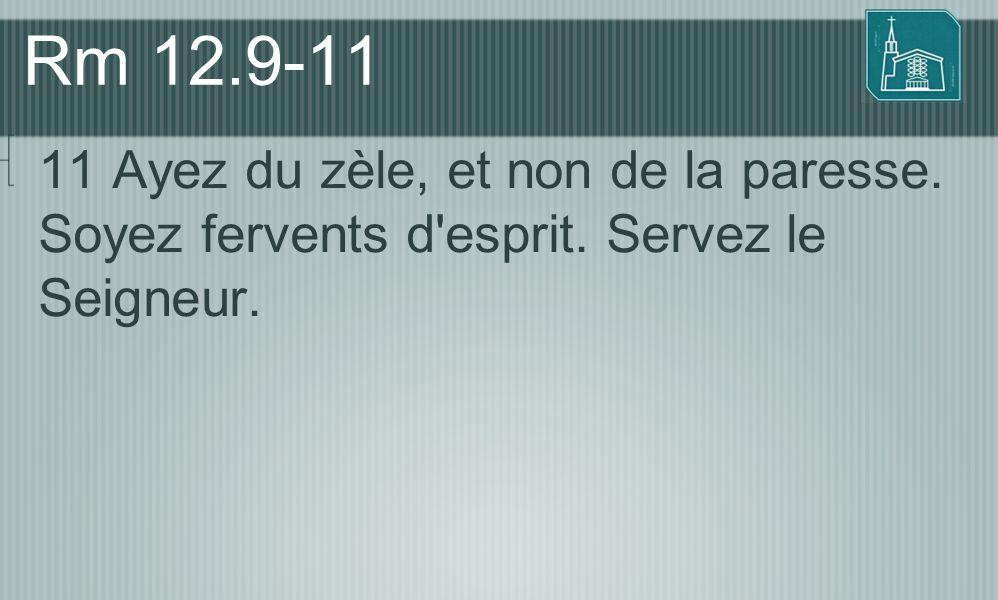 Rm 12.9-11 11 Ayez du zèle, et non de la paresse. Soyez fervents d'esprit. Servez le Seigneur.