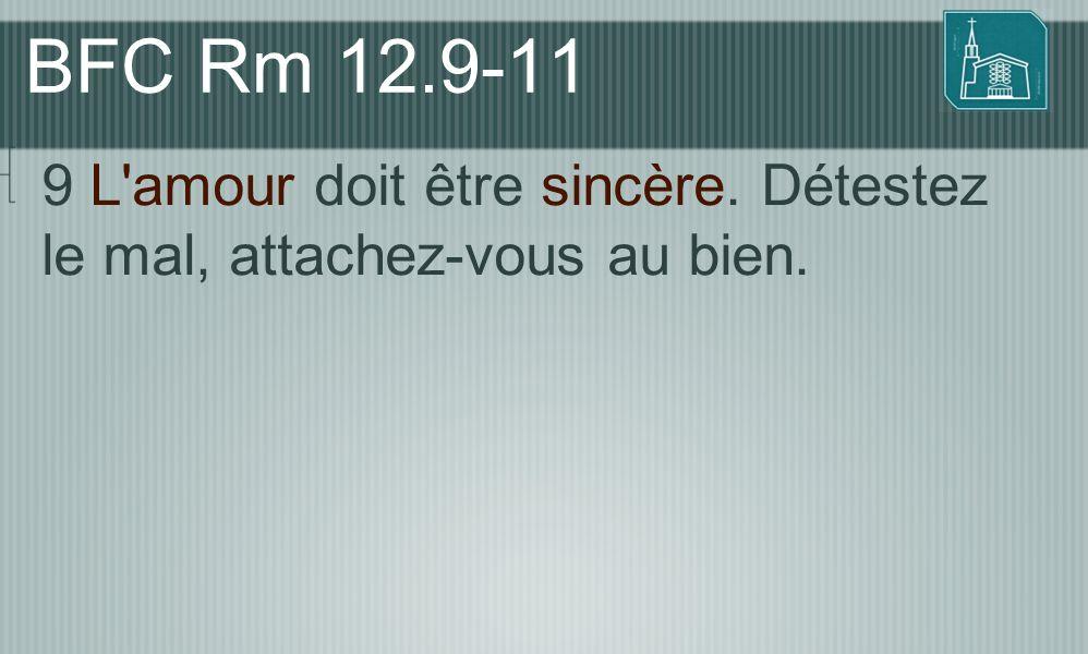 BFC Rm 12.9-11 9 L'amour doit être sincère. Détestez le mal, attachez-vous au bien.