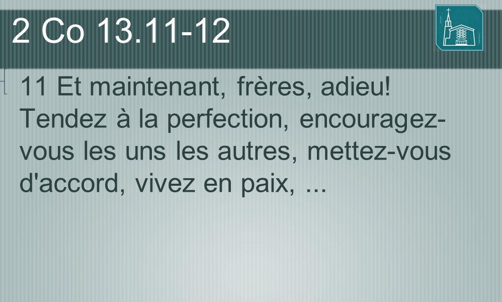2 Co 13.11-12 11 Et maintenant, frères, adieu! Tendez à la perfection, encouragez- vous les uns les autres, mettez-vous d'accord, vivez en paix,...