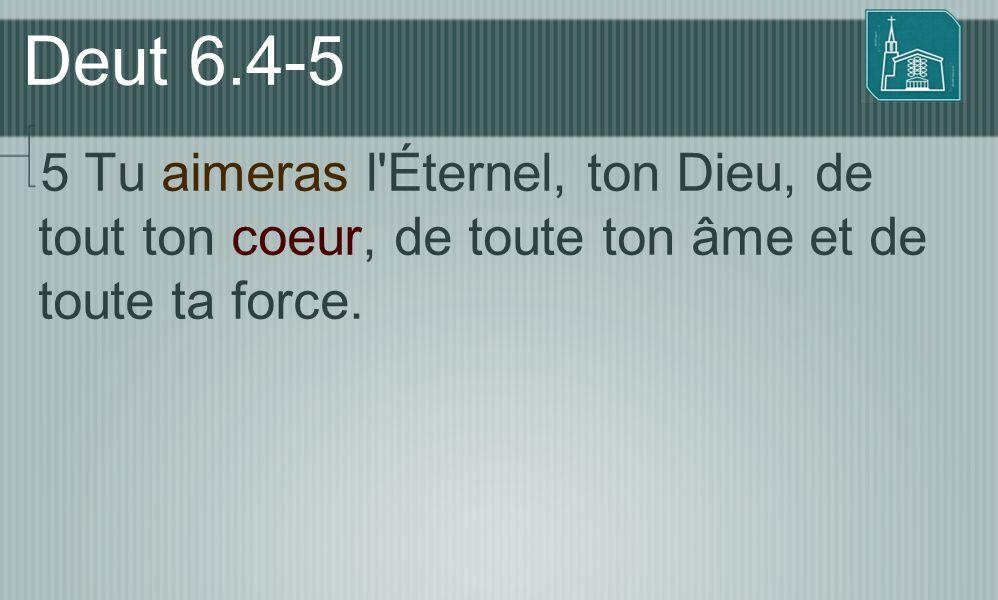 Deut 6.4-5 5 Tu aimeras l'Éternel, ton Dieu, de tout ton coeur, de toute ton âme et de toute ta force.