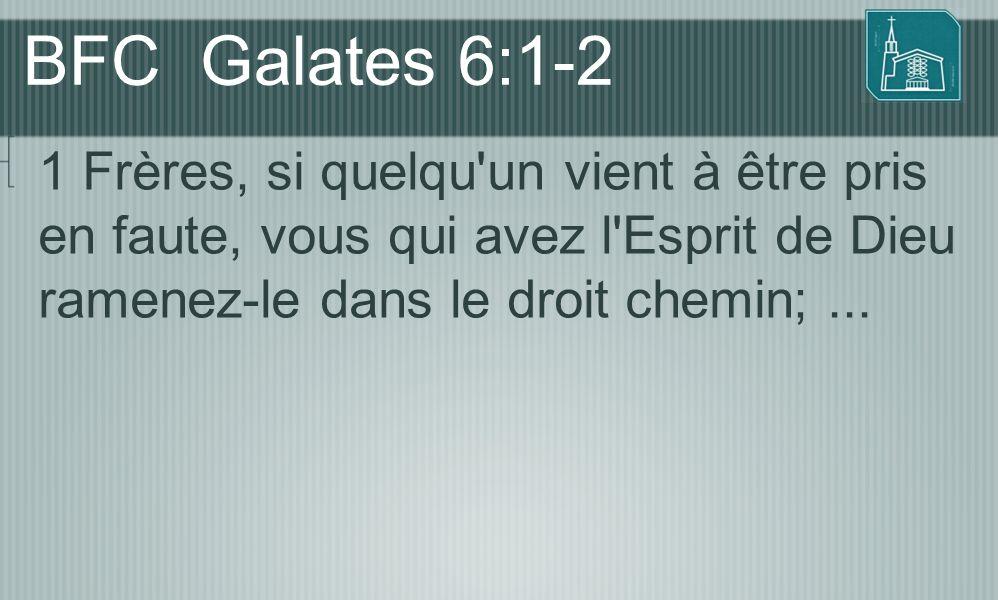 BFC Galates 6:1-2 1 Frères, si quelqu'un vient à être pris en faute, vous qui avez l'Esprit de Dieu ramenez-le dans le droit chemin;...