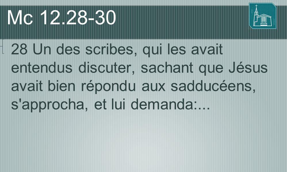 Mc 12.28-30 28 Un des scribes, qui les avait entendus discuter, sachant que Jésus avait bien répondu aux sadducéens, s'approcha, et lui demanda:...
