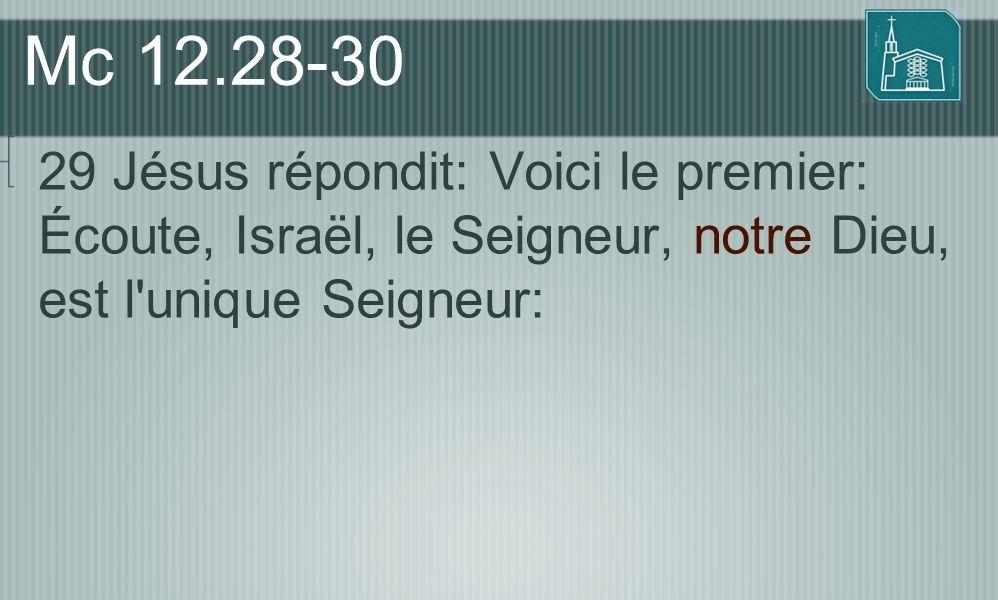 Mc 12.28-30 29 Jésus répondit: Voici le premier: Écoute, Israël, le Seigneur, notre Dieu, est l'unique Seigneur: