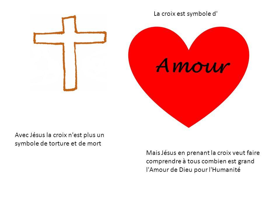 La croix est symbole d' Amour Avec Jésus la croix n'est plus un symbole de torture et de mort Mais Jésus en prenant la croix veut faire comprendre à t