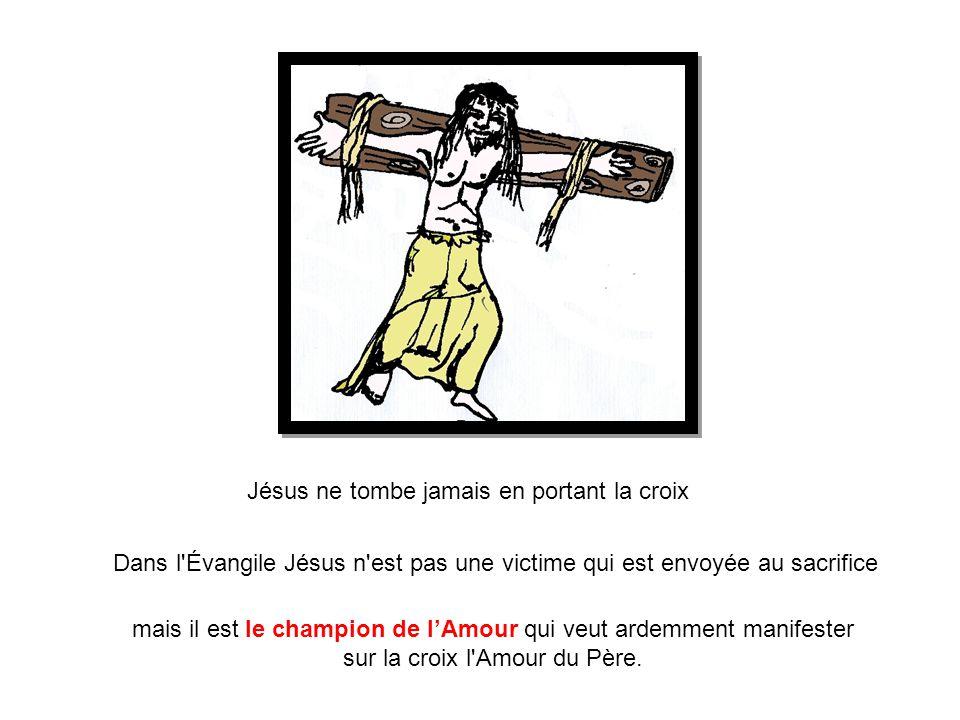 Dans l'Évangile Jésus n'est pas une victime qui est envoyée au sacrifice Jésus ne tombe jamais en portant la croix mais il est le champion de l'Amour