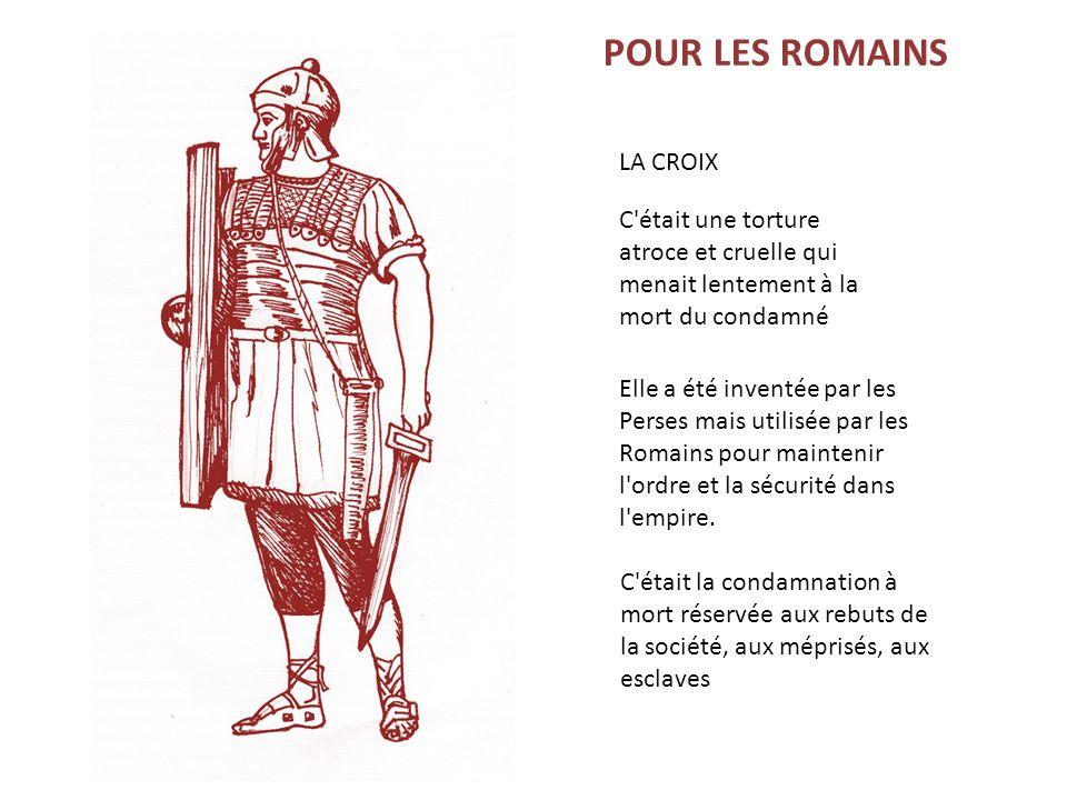 POUR LES ROMAINS C'était une torture atroce et cruelle qui menait lentement à la mort du condamné Elle a été inventée par les Perses mais utilisée par