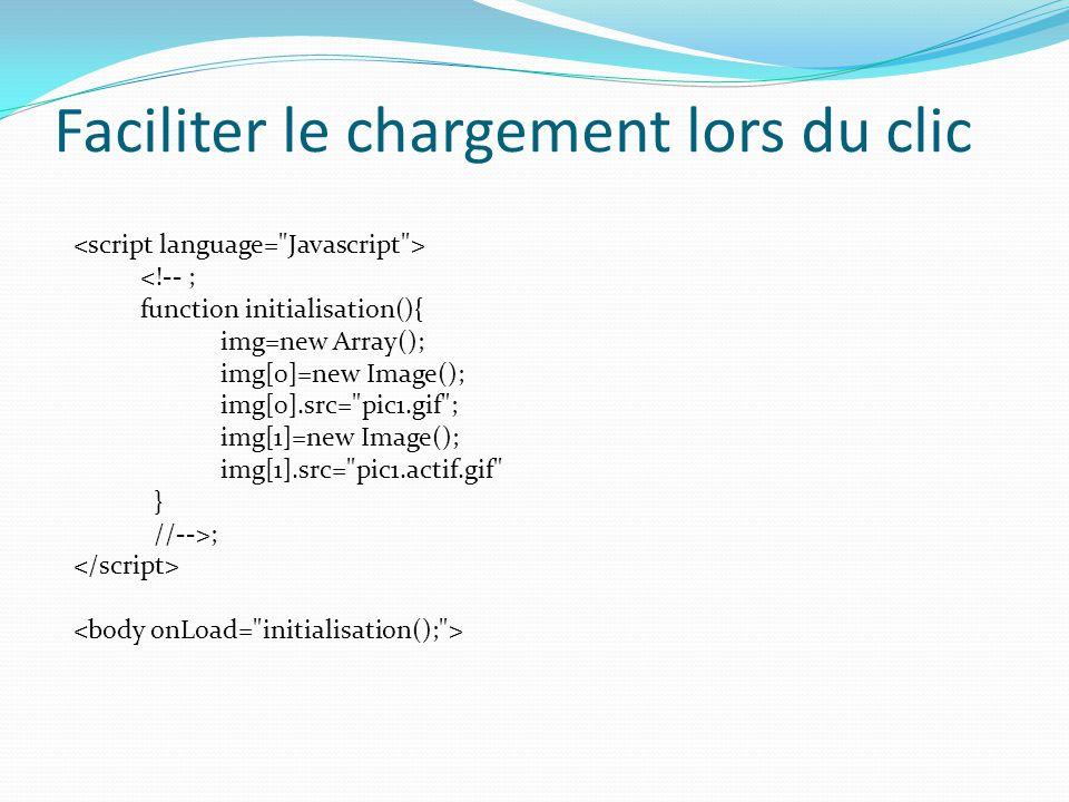 Faciliter le chargement lors du clic <!-- ; function initialisation(){ img=new Array(); img[0]=new Image(); img[0].src= pic1.gif ; img[1]=new Image(); img[1].src= pic1.actif.gif } //-->;