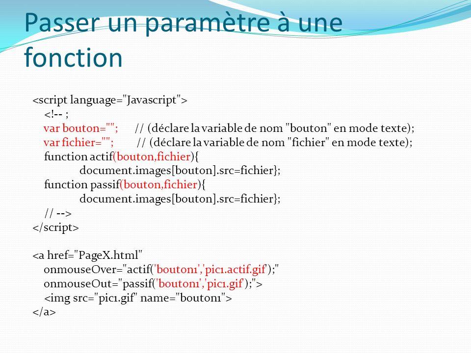 Passer un paramètre à une fonction <!-- ; var bouton= ; // (déclare la variable de nom bouton en mode texte); var fichier= ; // (déclare la variable de nom fichier en mode texte); function actif(bouton,fichier){ document.images[bouton].src=fichier}; function passif(bouton,fichier){ document.images[bouton].src=fichier}; // --> <a href= PageX.html onmouseOver= actif( bouton1 , pic1.actif.gif ); onmouseOut= passif( bouton1 , pic1.gif ); >
