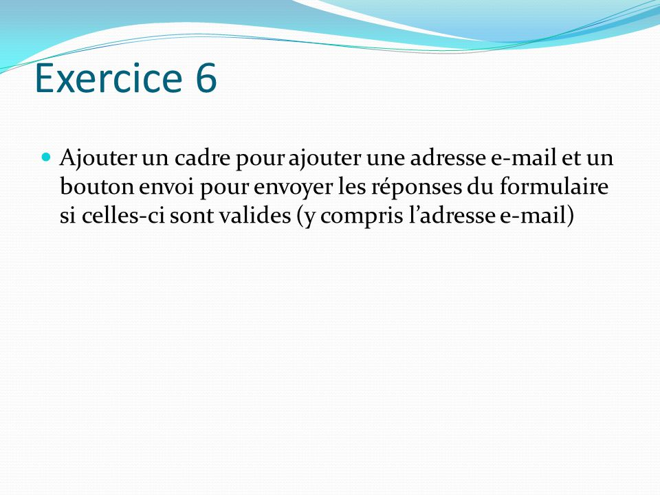 Exercice 6 Ajouter un cadre pour ajouter une adresse e-mail et un bouton envoi pour envoyer les réponses du formulaire si celles-ci sont valides (y compris l'adresse e-mail)