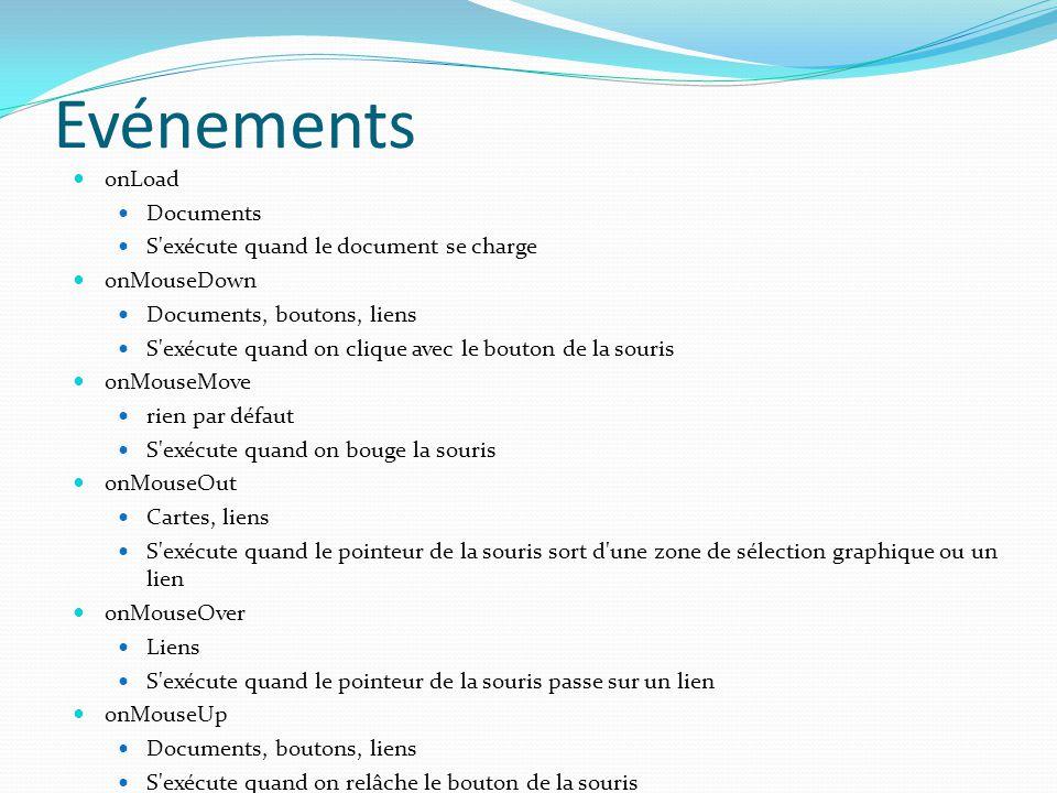 Evénements onLoad Documents S exécute quand le document se charge onMouseDown Documents, boutons, liens S exécute quand on clique avec le bouton de la souris onMouseMove rien par défaut S exécute quand on bouge la souris onMouseOut Cartes, liens S exécute quand le pointeur de la souris sort d une zone de sélection graphique ou un lien onMouseOver Liens S exécute quand le pointeur de la souris passe sur un lien onMouseUp Documents, boutons, liens S exécute quand on relâche le bouton de la souris