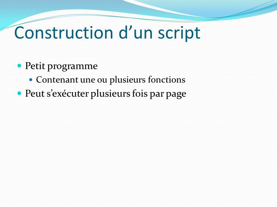 Construction d'un script Petit programme Contenant une ou plusieurs fonctions Peut s'exécuter plusieurs fois par page