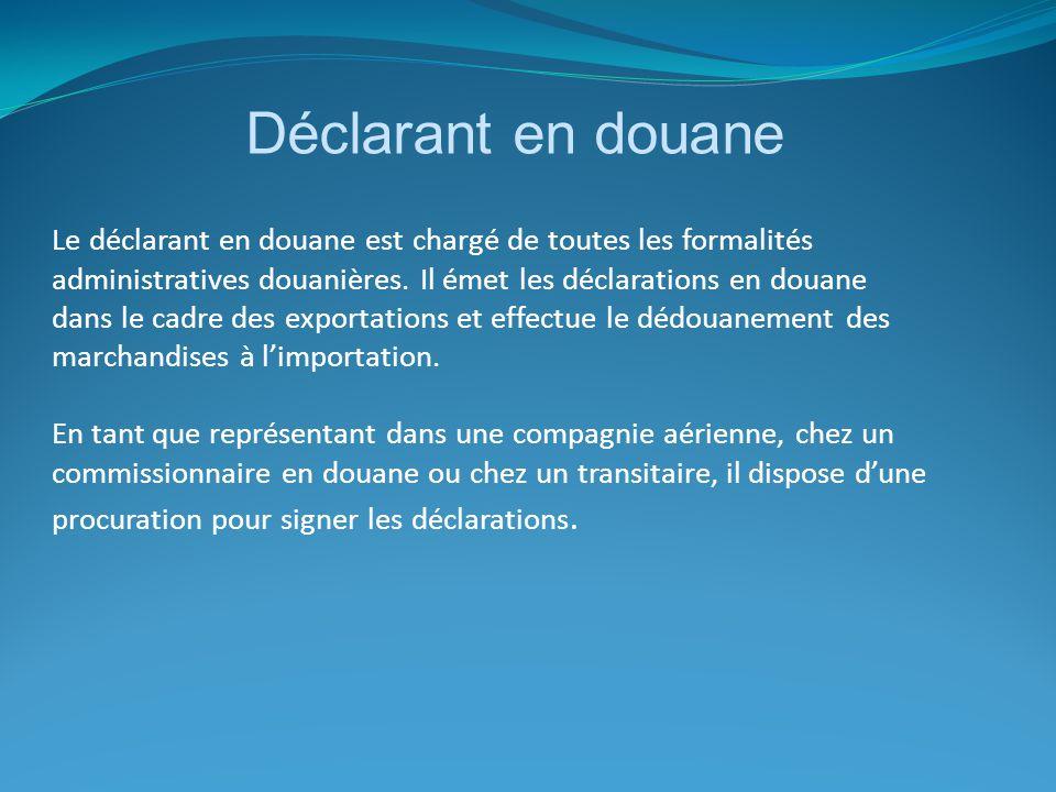 Déclarant en douane Le déclarant en douane est chargé de toutes les formalités administratives douanières. Il émet les déclarations en douane dans le