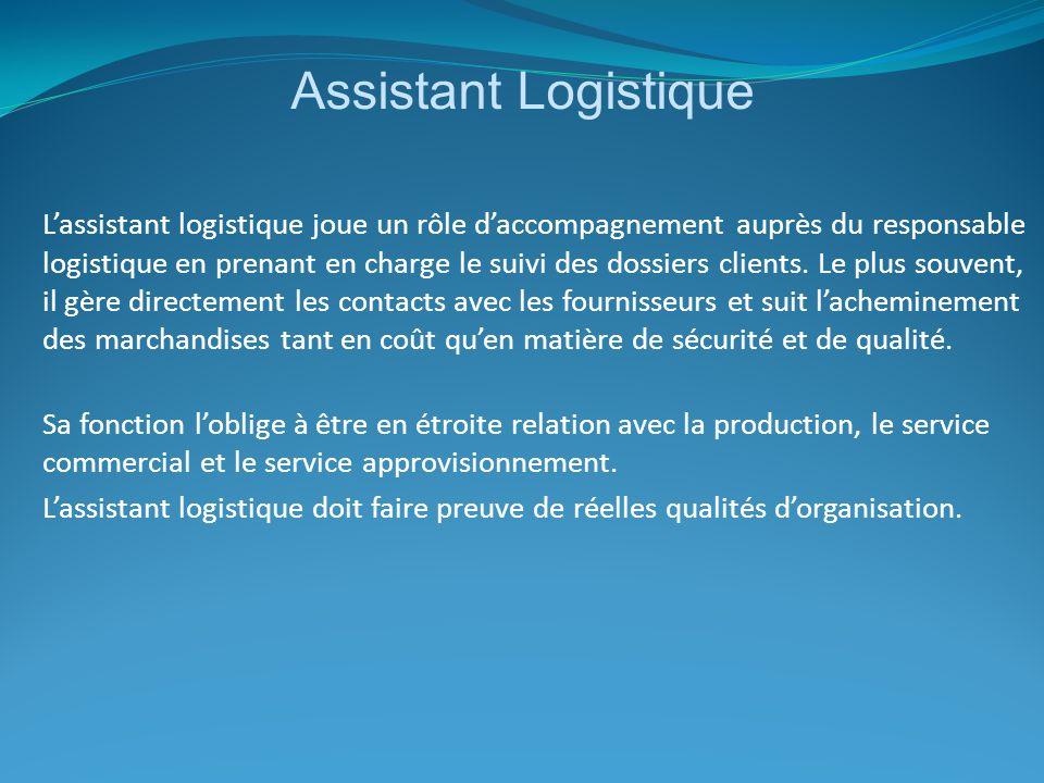 Assistant Logistique L'assistant logistique joue un rôle d'accompagnement auprès du responsable logistique en prenant en charge le suivi des dossiers