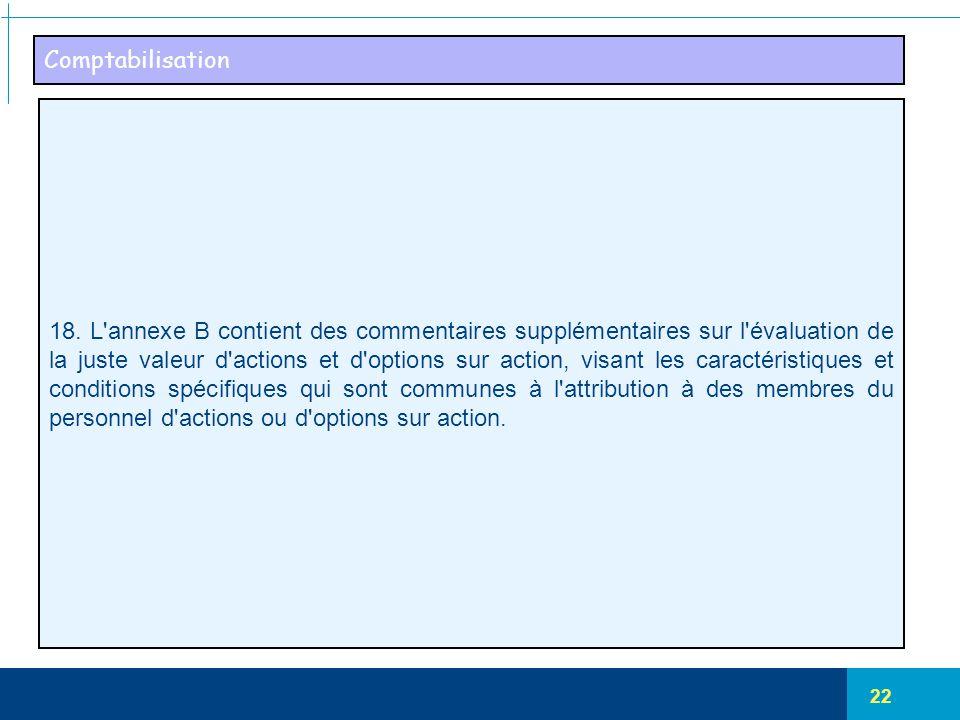 22 Comptabilisation 18. L'annexe B contient des commentaires supplémentaires sur l'évaluation de la juste valeur d'actions et d'options sur action, vi