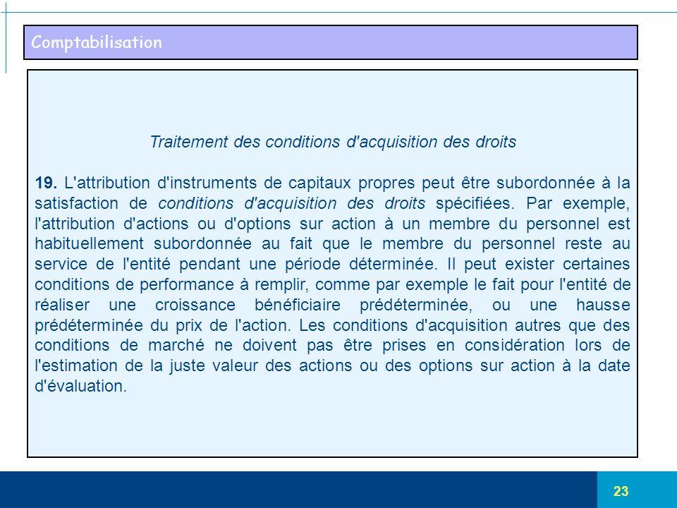 23 Comptabilisation Traitement des conditions d'acquisition des droits 19. L'attribution d'instruments de capitaux propres peut être subordonnée à la
