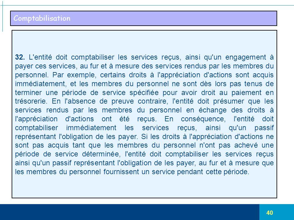 40 Comptabilisation 32. L'entité doit comptabiliser les services reçus, ainsi qu'un engagement à payer ces services, au fur et à mesure des services r