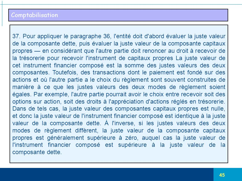 45 Comptabilisation 37. Pour appliquer le paragraphe 36, l'entité doit d'abord évaluer la juste valeur de la composante dette, puis évaluer la juste v