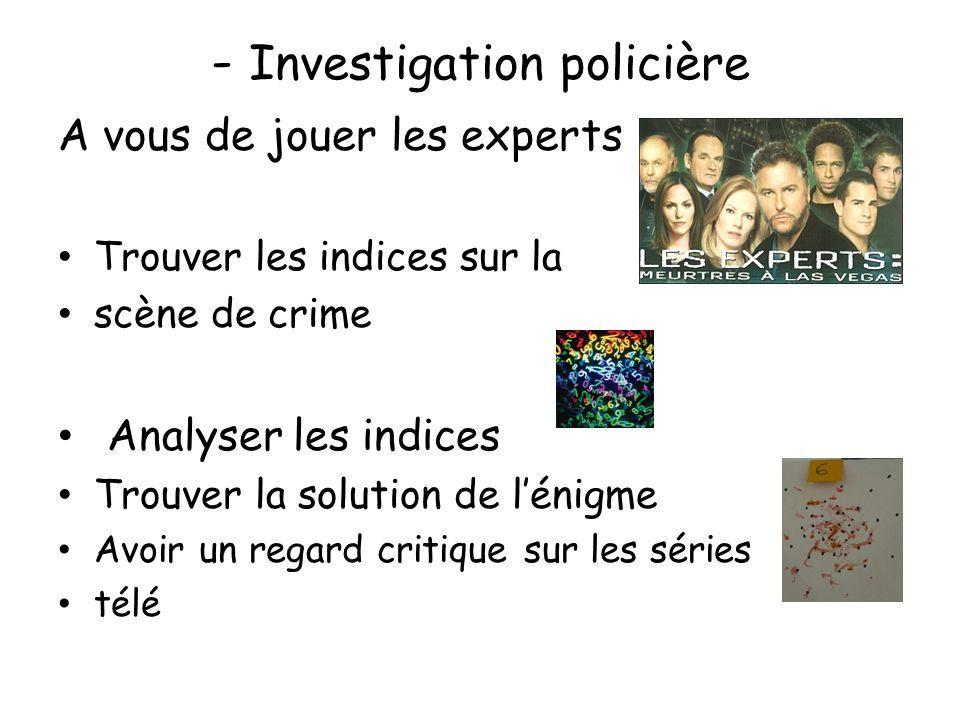 - Investigation policière A vous de jouer les experts Trouver les indices sur la scène de crime Analyser les indices Trouver la solution de l'énigme Avoir un regard critique sur les séries télé