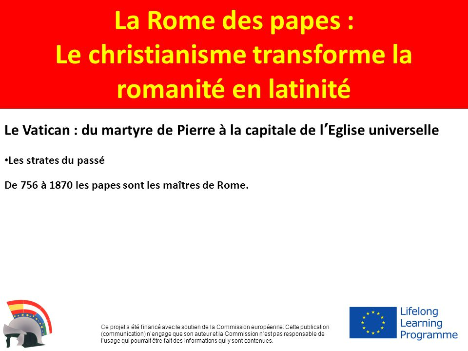 La Rome des papes : Le christianisme transforme la romanité en latinité Ce projet a été financé avec le soutien de la Commission européenne. Cette pub