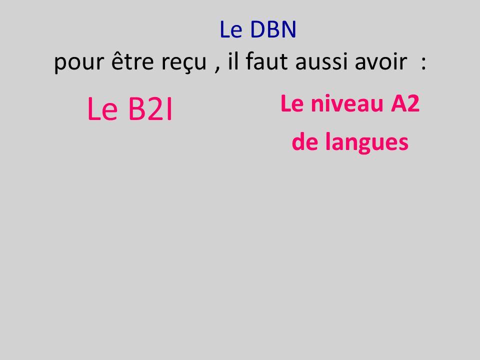 Le DBN pour être reçu, il faut aussi avoir : Le B2I Le niveau A2 de langues