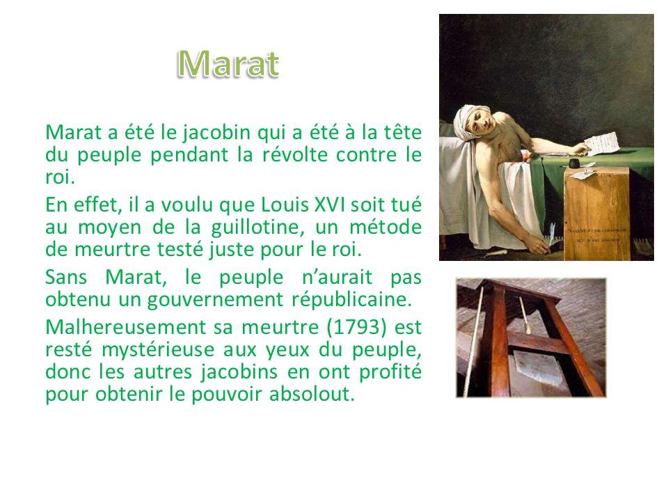 Marat a été le jacobin qui a été à la tête du peuple pendant la révolte contre le roi. En effet, il a voulu que Louis XVI soit tué au moyen de la guil