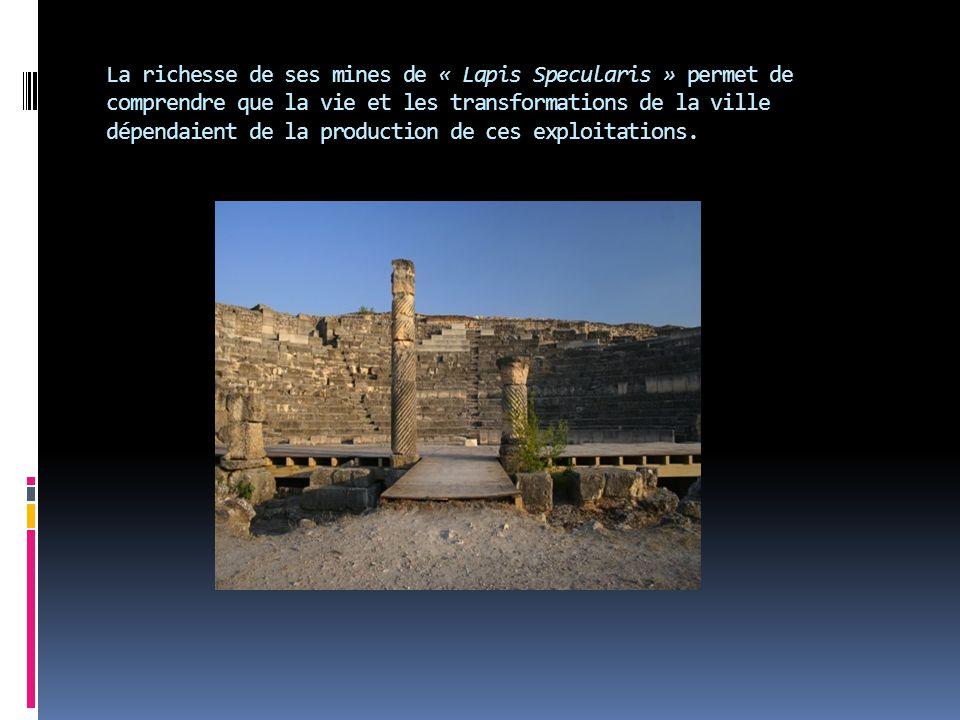 La richesse de ses mines de « Lapis Specularis » permet de comprendre que la vie et les transformations de la ville dépendaient de la production de ce