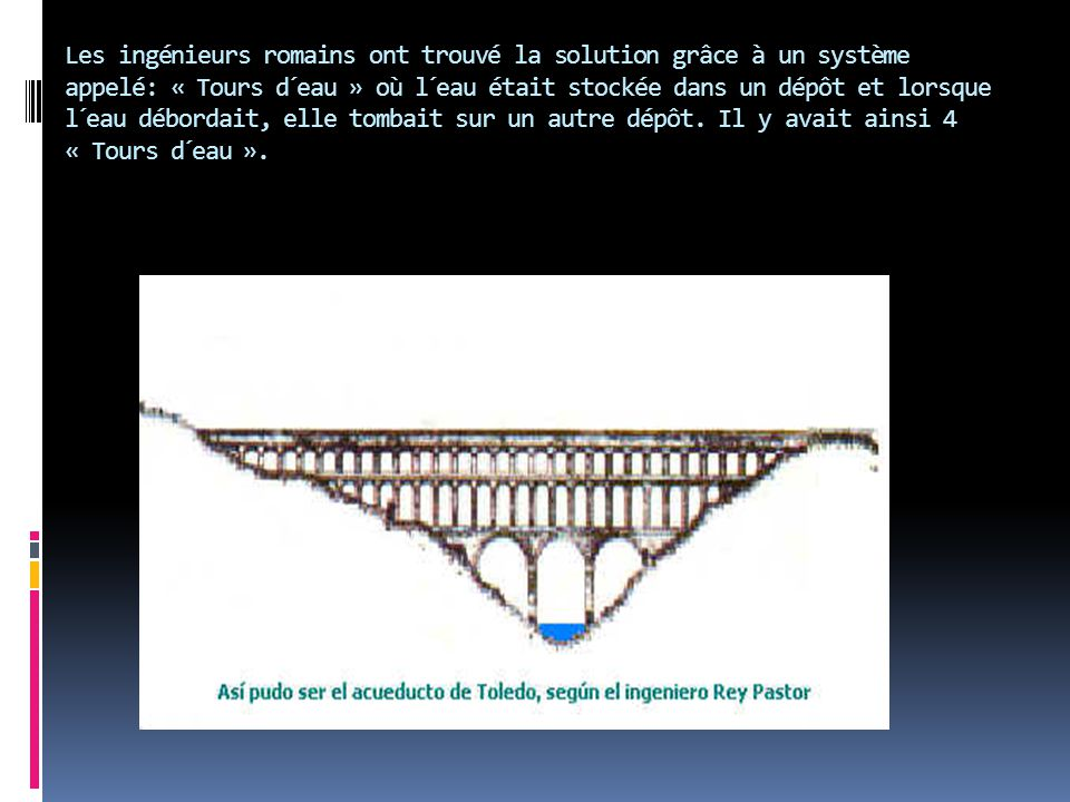 Les ingénieurs romains ont trouvé la solution grâce à un système appelé: « Tours d´eau » où l´eau était stockée dans un dépôt et lorsque l´eau déborda